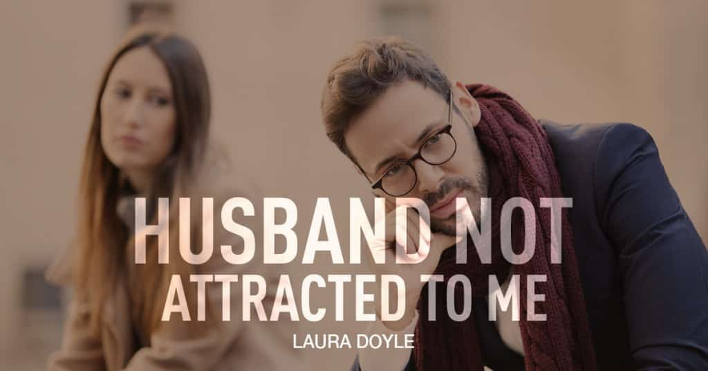 My Husband Is Not Attracted to Me | Laura Doyle