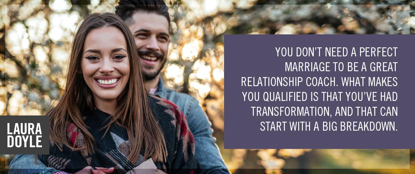 You don't need a perfect marriage to be a great relationship coach. What makes you qualified is that you've had transformation, and that can start with a big breakdown.